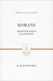 Romans - Righteousness from Heaven ebook by R. Kent Hughes
