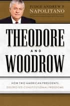 Theodore and Woodrow - How Two American Presidents Destroyed Constitutional Freedom ebook by Andrew P. Napolitano