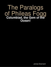 The Paralogs of Phileas Fogg: Columbiad, the Gem of the Ocean! ebook by James Downard