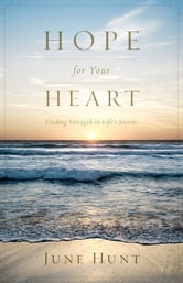 Hope for Your Heart - Finding Strength in Life's Storms ebook by June Hunt