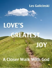 Love's Greatest Joy: A Closer Walk With God ebook by Les Galicinski