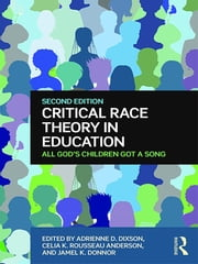 Critical Race Theory in Education - All God's Children Got a Song ebook by Adrienne D. Dixson,Celia K. Rousseau Anderson,Jamel K. Donnor