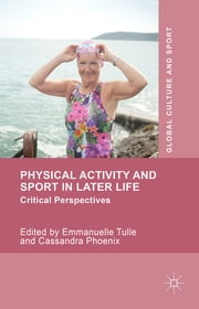 Physical Activity and Sport in Later Life - Critical Perspectives ebook by Emmanuelle Tulle,Cassandra Phoenix