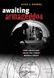 Awaiting Armageddon - How Americans Faced the Cuban Missile Crisis ebook by Alice L. George