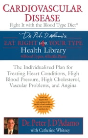 Cardiovascular Disease: Fight it with the Blood Type Diet ebook by Catherine Whitney, Dr. Peter J. D'Adamo