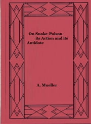 On Snake-Poison: its Action and its Antidote ebook by A. Mueller