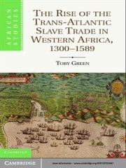 The Rise of the Trans-Atlantic Slave Trade in Western Africa, 1300–1589 ebook by Dr Toby Green