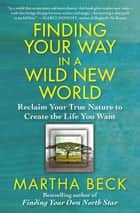Finding Your Way in a Wild New World ebook by Martha Beck