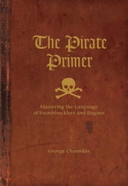 The Pirate Primer: Mastering the Language of Swashbucklers and Rogues ebook by George Choundas