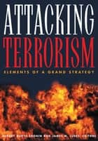 Attacking Terrorism - Elements of a Grand Strategy ebook by Audrey Kurth Cronin, James M. Ludes