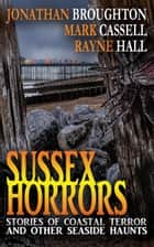 Sussex Horrors - Stories of Coastal Terror and other Seaside Haunts ebook by Mark Cassell, Rayne Hall, Jonathan Broughton