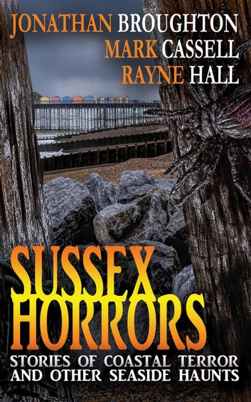 Sussex Horrors - Stories of Coastal Terror and other Seaside Haunts ebook by Mark Cassell,Rayne Hall,Jonathan Broughton