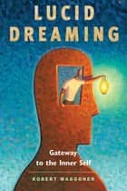 Lucid Dreaming: Gateway to the Inner Self - Gateway to the Inner Self eBook by Waggoner, Robert