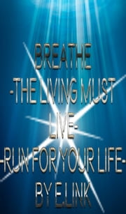 Breathe -The Living Must Live-Run For Your Life- ebook by E. Link