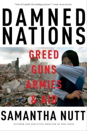 Damned Nations: Greed, Guns, Armies, and Aid - Greed, Guns, Armies, and Aid ebook by Samantha Nutt