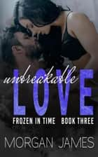 Unbreakable Love - Frozen in Time, #3 ebook by Morgan James