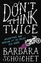 Don't Think Twice - Adventure and Healing at 100 Miles Per Hour ebook by Barbara Schoichet