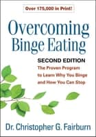 Overcoming Binge Eating, Second Edition - The Proven Program to Learn Why You Binge and How You Can Stop eBook by Christopher G. Fairburn, DM, FMedSci,...