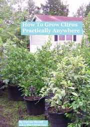 How To Grow Citrus Practically Anywhere ebook by Darren Sheriff