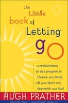 The Little Book of Letting Go: A Revolutionary 30-Day Program to Cleanse Your Mind, Lift Your Spirit and Replenish Your Soul ebook by Hugh Prather