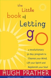 The Little Book of Letting Go: A Revolutionary 30-Day Program to Cleanse Your Mind, Lift Your Spirit and Replenish Your Soul - A Revolutionary 30-Day Program to Cleanse Your Mind, Lift Your Spirit and Replenish Your Soul ebook by Hugh Prather
