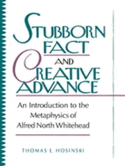 Stubborn Fact and Creative Advance - An Introduction to the Metaphysics of Alfred North Whitehead ebook by Thomas E. Hosinski