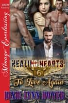 Healing Hearts 6: To Love Again ebook by Dixie Lynn Dwyer