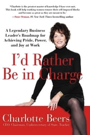 I'd Rather Be in Charge - A Legendary Business Leader's Roadmap for Achieving Pride, Power, and Joy at Work ebook by Charlotte Beers