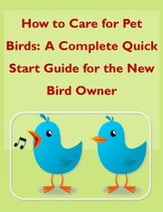 How to Care for Pet Birds: A Complete Quick Start Guide for the New Bird Owner ebook by Leslie Morrow