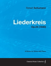Liederkreis - A Score for Voice and Piano Op.24 (1840) ebook by Robert Schumann