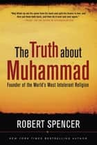 The Truth About Muhammad - Founder of the World's Most Intolerant Religion ebook by Robert Spencer