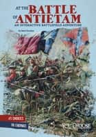 At the Battle of Antietam: An Interactive Battlefield Adventure ebook by Matt Doeden