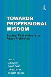Towards Professional Wisdom - Practical Deliberation in the People Professions ebook by Liz Bondi,David Carr,Chris Clark,Cecelia Clegg