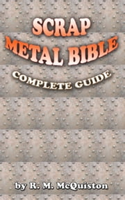 Scrap Metal Bible: Complete Guide ebook by R. M. McQuiston