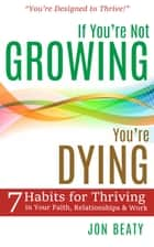 If You're Not Growing, You're Dying - 7 Habits for Thriving in Your Faith, Relationships & Work ebook by