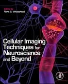 Cellular Imaging Techniques for Neuroscience and Beyond ebook by Floris G. Wouterlood