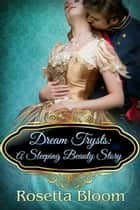 Dream Trysts: A Sleeping Beauty Story - Passion-Filled Fairy Tales, #4 ebook by Rosetta Bloom