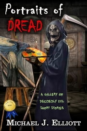 Portraits of Dread ( A Gallery of Decidedly Evil Short Stories,) ebook by Michael J Elliott
