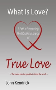 What is Love? A Path In Discovering The Vibrational Energy of True Love ebook by John Kendrick