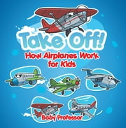 Take Off! How Aeroplanes Work for Kids eBook by Baby Professor