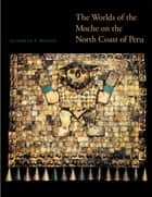 The Worlds of the Moche on the North Coast of Peru ebook by Elizabeth P. Benson