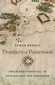 Frontiers of Possession - Spain and Portugal in Europe and the Americas ebook by Tamar Herzog
