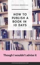 How to Publish a Book in 10 Days - Though I Wouldn't Advise it ebook by Stephanie Hrehirchuk