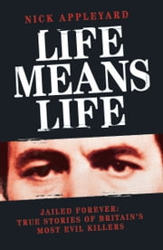 Life Means Life - Jailed Forever: True Stories of Britain's Most Evil Killers ebook by Nick Appleyard