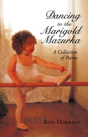 Dancing to the Marigold Mazurka - A Collection of Poems ebook by Rita Durrant