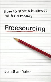 Freesourcing - How To Start a Business with No Money ebook by Jonathan Yates