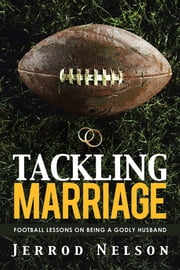 Tackling Marriage - Football Lessons on Being a Godly Husband ebook by Jerrod Nelson