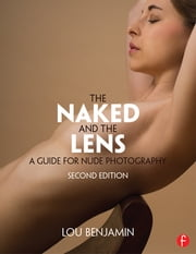 The Naked and the Lens, Second Edition - A Guide for Nude Photography ebook by Louis Benjamin