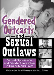 Gendered Outcasts and Sexual Outlaws - Sexual Oppression and Gender Hierarchies in Queer Men's Lives ebook by Chris Kendall,Wayne Martino