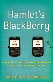 Hamlet's BlackBerry - A Practical Philosophy for Building a Good Life in the Digital Age ebook by William Powers